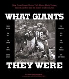 What Giants They Were: New York Giants Greats Talk About Their Teams, Their Coaches And The Times Of Their Lives