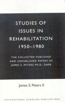 Studies of Issues in Rehabilitation 1950-1980: The Collected Published and Unpublished Papers of James S. Peters Ph.D., DAPA