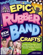Epic Rubber Band Crafts: Totally Cool Gadget Gear, Never Before Seen Bracelets, Awesome Action Figures, and More!