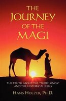 """The Journey Of The Magi: The Truth About The """"three Kings"""" And The Historical Jesus"""