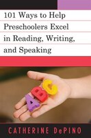 101 Activities to Help Preschoolers Excel in Reading, Writing, and Speaking