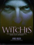 Witches: True Encounters with Wicca, Wizards, Covens, Cults, and Magick