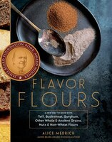 Flavor Flours: A New Way to Bake with Teff, Buckwheat, Sorghum, Other Whole & Ancient Grains, Nuts & Non-Wheat Flo