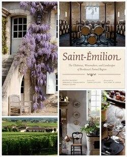 Saint-emilion: The Chateaux, Winemakers, And Landscapes Of Bordeaux's Famed Wine Region