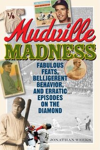 Mudville Madness: Fabulous Feats, Belligerent Behavior, And Erratic Episodes On The Diamond