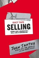 Duct Tape Selling: Think Like A Marketer?sell Like A Superstar