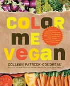 Color Me Vegan: Maximize Your Nutrient Intake And Optimize Your Health By Eating Antioxidant-rich, Fiber-packed, Co
