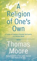 A Religion Of One's Own: A Guide To Creating A Personal Spirituality In A Secular World