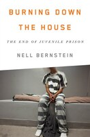 Burning Down the House: Beyond Juvenile Prison