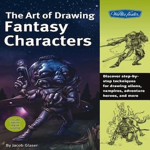 The Art of Drawing Fantasy Characters: Discover step-by-step techniques for drawing aliens, vampires, adventure heroes, and more