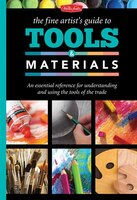 The Fine Artist's Guide To Tools & Materials: An Essential Reference For Understanding And Using The Tools Of The Trade
