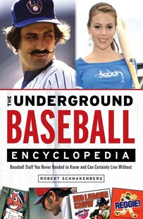 The Underground Baseball Encyclopedia: Baseball Stuff You Never Needed To Know And Can Certainly Live Without