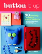 Button It Up: 80 Amazing Vintage Button Projects for Necklaces, Bracelets, Embellishments, Housewares, and More
