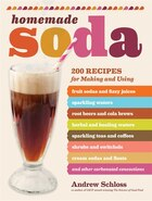 Homemade Soda: 200 Recipes for Making & Using Fruit Sodas & Fizzy Juices, Sparkling Waters, Root Beers & Cola Brew