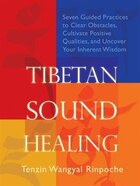 Tibetan Sound Healing: Seven Guided Practices to Clear Obstacles, Cultivate Positive Qualities, and Uncover Your Inherent