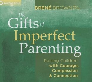 The Gifts of Imperfect Parenting: Raising Children with Courage, Compassion and Connection