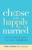 Choose to be Happily Married: How Everyday Decisions Can Lead to Lasting Love