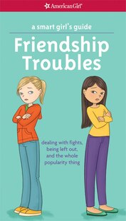 A Smart Girl's Guide: Friendship Troubles (revised): Dealing With Fights, Being Left Out & The Whole Popularity Thing