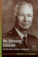 An Unsung Soldier: The Life of Gen. Andrew J. Goodpaster