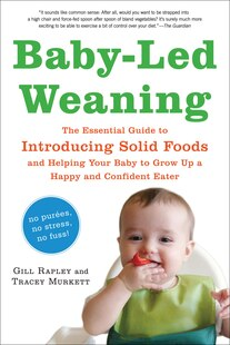 Baby-Led Weaning: The Essential Guide to Introducing Solid Foods-and Helping Your Baby to Grow Up a Happy and Confide