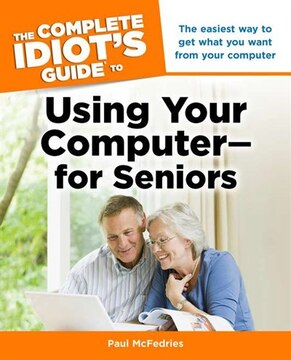Complete Idiot&#39;s Guide Using Your Computer For Seniors