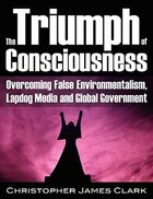 The Triumph Of Consciousness: Overcoming False Environmentalism,  Lapdog Media And Global Government