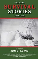 The Best Survival Stories Ever Told: True Tales of Danger, Discovery, and Endurance in the Words of Those Who Have Been to the Edge