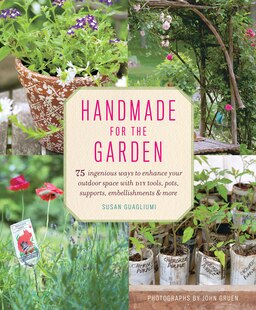 Handmade For The Garden: 75 Ingenious Ways To Enhance Your Outdoor Space With Diy Tools, Pots, Supports, Embellishments, And