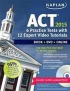 Kaplan ACT 2015 6 Practice Tests with 12 Expert Video Tutorials: Book + DVD + Online