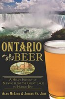 Ontario Beer: A Heady History of Brewing from the Great Lakes to the Hudson Bay