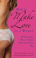 How to Make Love to a Woman: 69 Orgasmic Ways to Have Mind-Blowing Sex