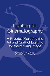 Lighting for Cinematography: A Practical Guide to the Art and Craft of Lighting for the Moving Image