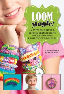 Loom Magic!: 25 Awesome, Never-Before-Seen Designs for an Amazing Rainbow of Projects
