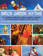 Brick Greek Myths: The Stories of Hercules, Athena, Pandora, Poseidon, and Other Ancient Heroes of Mount Olympus