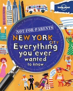 Lonely Planet Not For Parents New York City 1st Ed.: Everything You Ever Wanted To Know