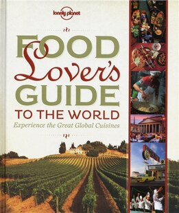Lonely Planet Food Lover's Guide to the World 1st Ed.: 1st Edition
