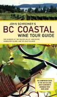 John Schreiner's BC Coastal Wine Tour: The Wineries of the Fraser Valley Vancouver, Vancouver Island, and the Gulf I