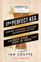 The Perfect Keg: Sowing, Scything, Malting and Brewing My Way to the Best Ever Pint of Beer