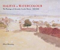 Halifax in Watercolour: The paintings of Alexander Cavalié Mercer, 1838-1842