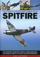 The Complete Illustrated Encyclopedia of the Spitfire: The history of Britain's most iconic aircraft of World War II, with more than 250 photographs