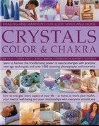 Crystals, Colour & Chakra: Healing and Harmony for Body, Spirit and Home: Learn to harness the transforming power of natural energies with practical N