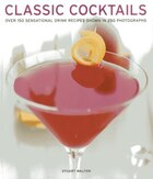 Classic Cocktails: Over 150 Sensational Drink Recipes Shown In 250 Photographs