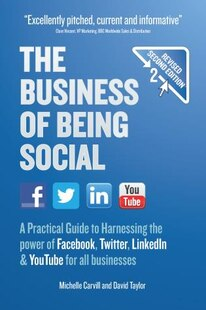 The Business Of Being Social: A Practical Guide To Harnessing The Power Of Facebook, Twitter, Linkedin & Youtube For All Business