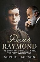 Dear Raymond: The Story of Sir Oliver Lodge, Life after Death, and Spirituality During the Great War