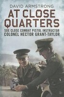 At Close Quarters: SOE Close Combat Pistol Instructor Colonel Hector Grant-Taylor