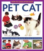 How To Look After Your Pet Cat: A Practical Guide To Caring For Your Pet, In Step-by-step Photographs