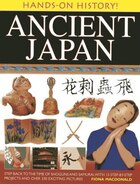 Hands-on History! Ancient Japan: Step Back To The Time Of Shoguns And Samurai, With 15 Step-by-step Projects And Over 330 Exciting P