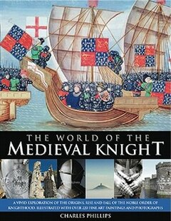The World of the Medieval Knight: A vivid exploration of the origins, rise and fall of the noble order of knighthood, illustrated wit