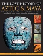 The Lost History Of Aztec & Maya: The History, Legend, Myth And Culture Of The Ancient Native Peoples Of Mexico And Central America: