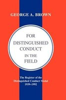 For Distinguished Conduct In The Field. The Register Of The Distinguished Conduct Medal 1939-1992.